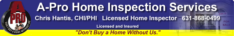 A-Pro Home Inspection Services: Chris Hantis, Certified Home Inspector - 631-868-0499. Nassau County, Suffolk County, Long Island, New York.